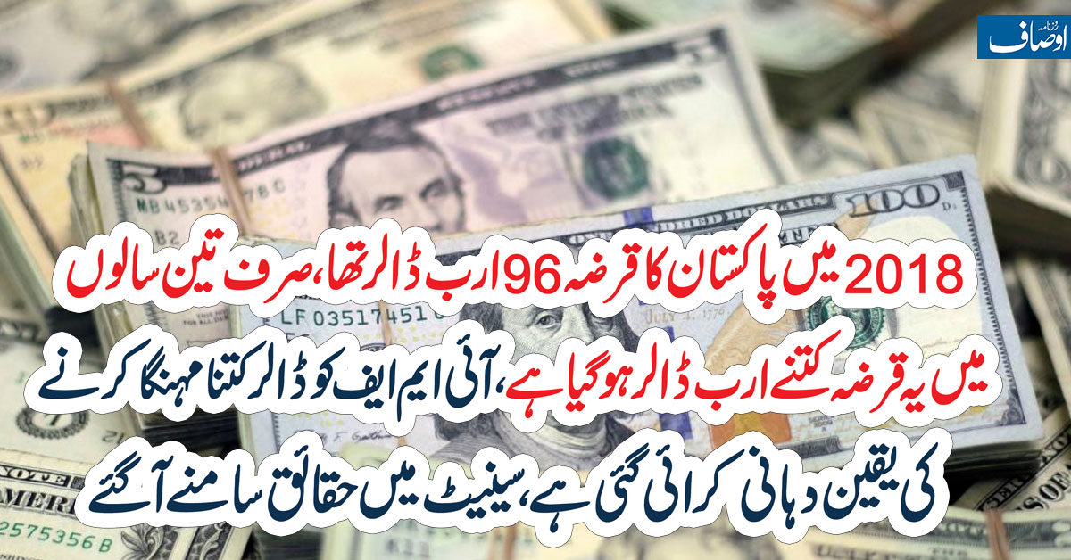 2018میں پاکستان کا قرضہ 96ارب ڈالر تھا صرف تین سالوں میں یہ قرضہ کتنے ارب ڈالر ہو گیا ہے